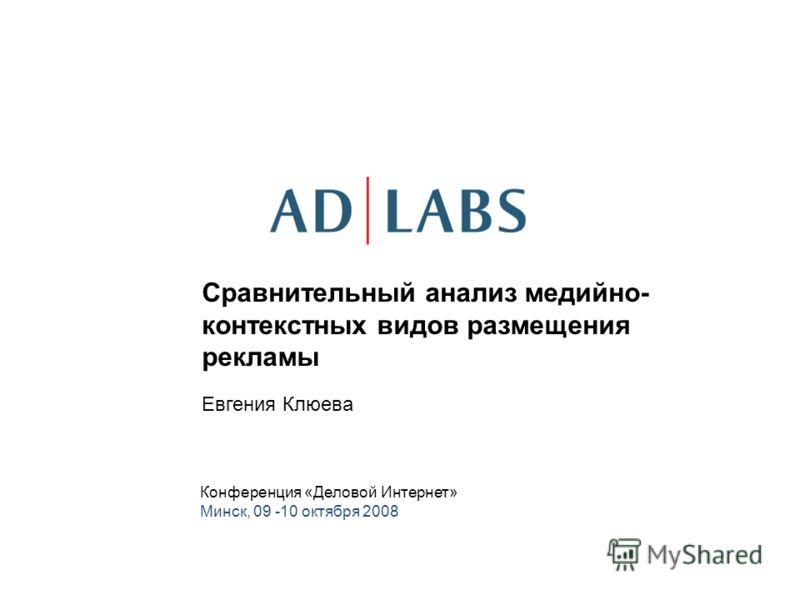 Сравнительный анализ медийно- контекстных видов размещения рекламы Евгения Клюева Конференция «Деловой Интернет» Минск, 09 -10 октября 2008