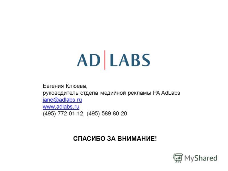 СПАСИБО ЗА ВНИМАНИЕ! Евгения Клюева, руководитель отдела медийной рекламы РА AdLabs jane@adlabs.ru www.adlabs.ru (495) 772-01-12, (495) 589-80-20