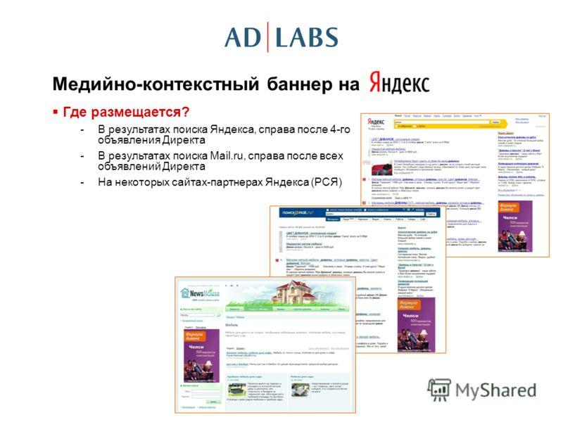 Медийно-контекстный баннер на Где размещается? -В результатах поиска Яндекса, справа после 4-го объявления Директа -В результатах поиска Mail.ru, справа после всех объявлений Директа -На некоторых сайтах-партнерах Яндекса (РСЯ)