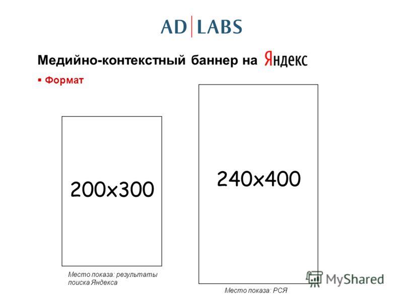 Медийно-контекстный баннер на Формат 240x400 200x300 Место показа: результаты поиска Яндекса Место показа: РСЯ