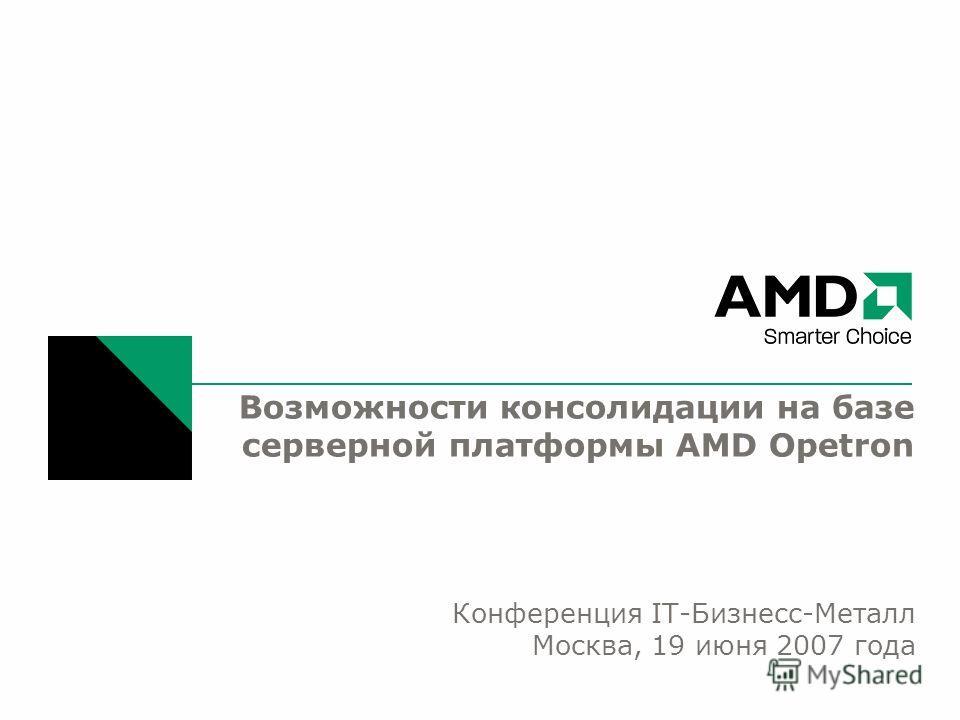 Возможности консолидации на базе серверной платформы AMD Opetron Конференция IT-Бизнесс-Металл Москва, 19 июня 2007 года