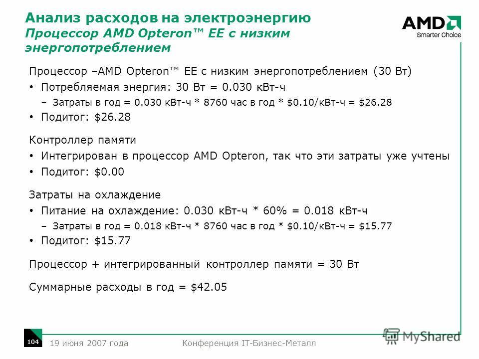 Конференция IT-Бизнес-Металл 104 19 июня 2007 года Анализ расходов на электроэнергию Процессор AMD Opteron EE с низким энергопотреблением Процессор –AMD Opteron EE с низким энергопотреблением (30 Вт) Потребляемая энергия: 30 Вт = 0.030 кВт-ч –Затраты