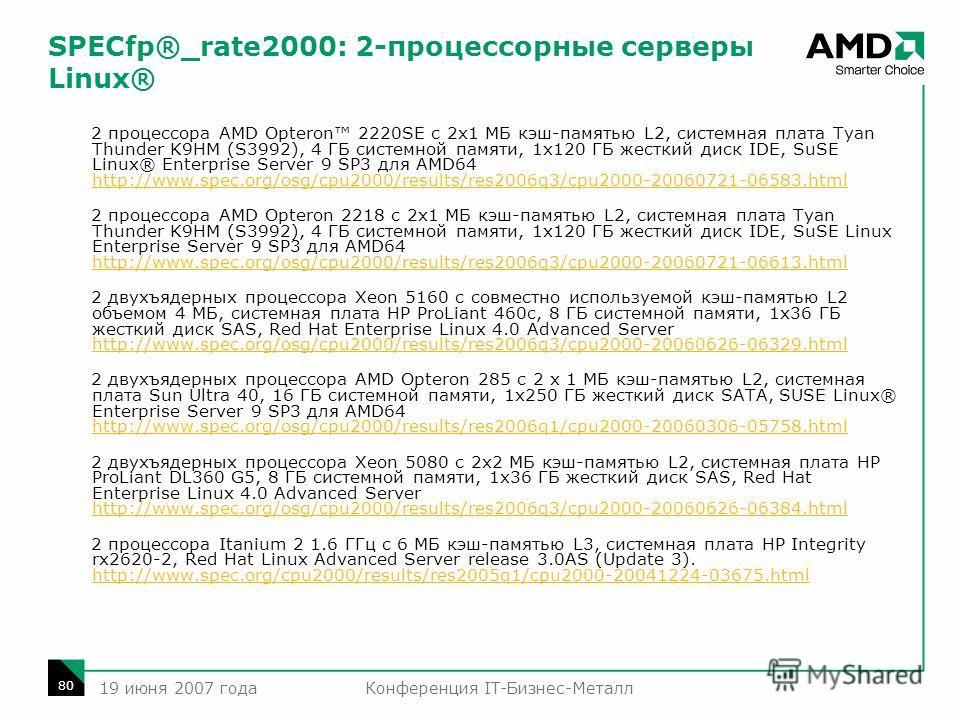 Конференция IT-Бизнес-Металл 80 19 июня 2007 года SPECfp®_rate2000: 2-процессорные серверы Linux® 2 процессора AMD Opteron 2220SE с 2x1 МБ кэш-памятью L2, системная плата Tyan Thunder K9HM (S3992), 4 ГБ системной памяти, 1x120 ГБ жесткий диск IDE, Su