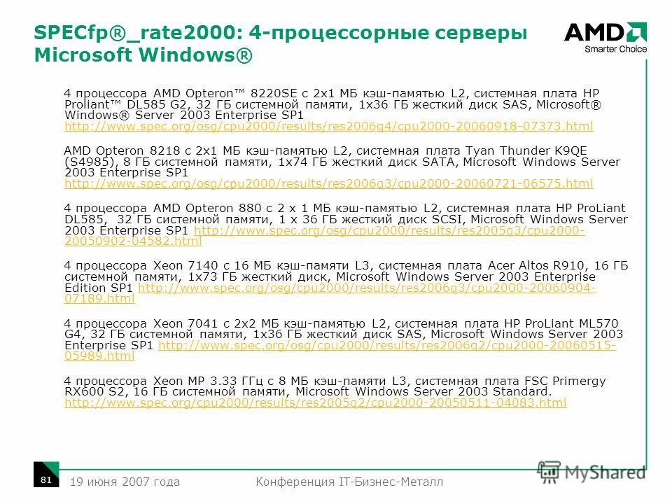 Конференция IT-Бизнес-Металл 81 19 июня 2007 года SPECfp®_rate2000: 4-процессорные серверы Microsoft Windows® 4 процессора AMD Opteron 8220SE с 2x1 МБ кэш-памятью L2, системная плата HP Proliant DL585 G2, 32 ГБ системной памяти, 1x36 ГБ жесткий диск