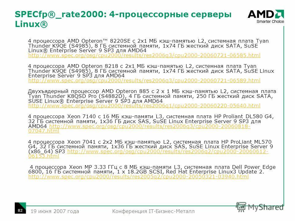 Конференция IT-Бизнес-Металл 82 19 июня 2007 года SPECfp®_rate2000: 4-процессорные серверы Linux® 4 процессора AMD Opteron 8220SE с 2x1 МБ кэш-памятью L2, системная плата Tyan Thunder K9QE (S4985), 8 ГБ системной памяти, 1x74 ГБ жесткий диск SATA, Su
