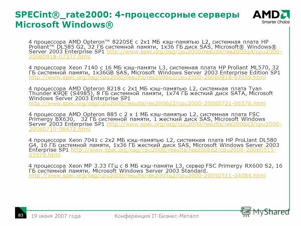 Конференция IT-Бизнес-Металл 83 19 июня 2007 года SPECint®_rate2000: 4-процессорные серверы Microsoft Windows® 4 процессора AMD Opteron 8220SE с 2x1 МБ кэш-памятью L2, системная плата HP Proliant DL585 G2, 32 ГБ системной памяти, 1x36 ГБ диск SAS, Mi
