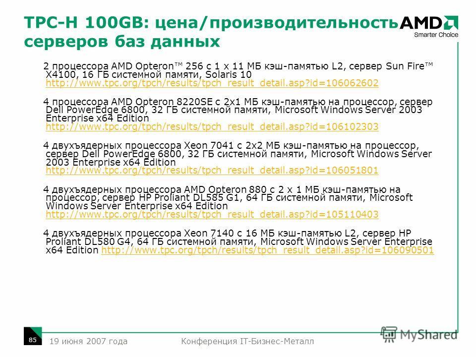 Конференция IT-Бизнес-Металл 85 19 июня 2007 года TPC-H 100GB: цена/производительность серверов баз данных 2 процессора AMD Opteron 256 с 1 x 11 МБ кэш-памятью L2, сервер Sun Fire X4100, 16 ГБ системной памяти, Solaris 10 http://www.tpc.org/tpch/resu