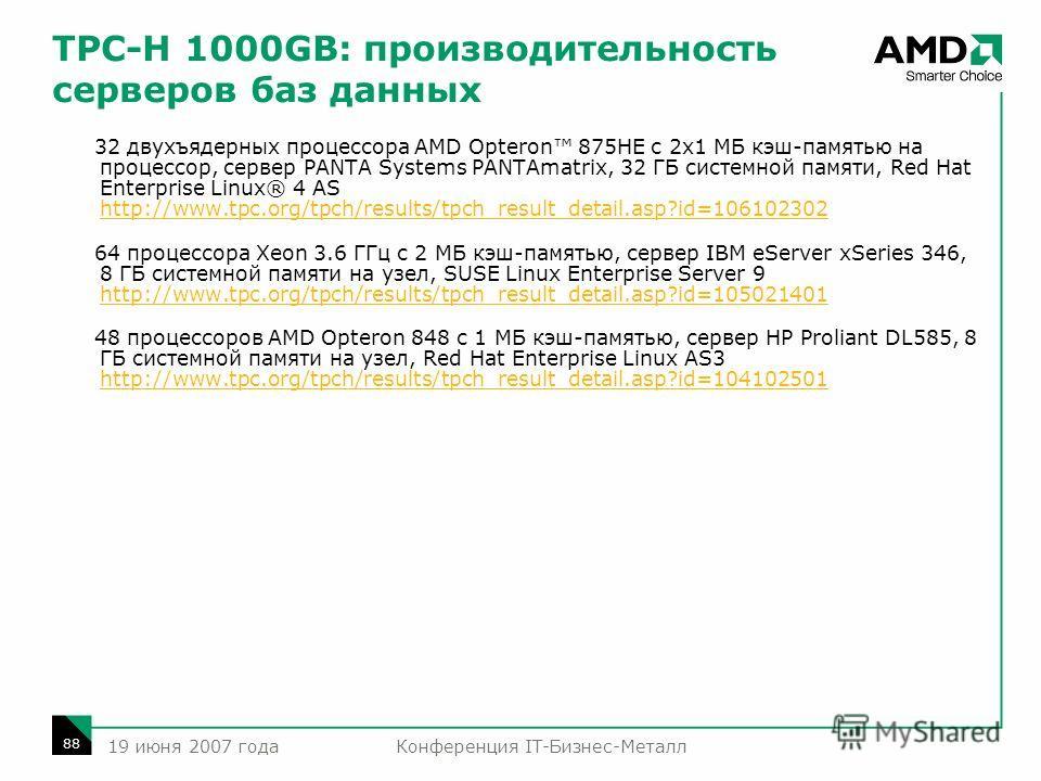 Конференция IT-Бизнес-Металл 88 19 июня 2007 года TPC-H 1000GB: производительность серверов баз данных 32 двухъядерных процессора AMD Opteron 875HE с 2x1 МБ кэш-памятью на процессор, сервер PANTA Systems PANTAmatrix, 32 ГБ системной памяти, Red Hat E