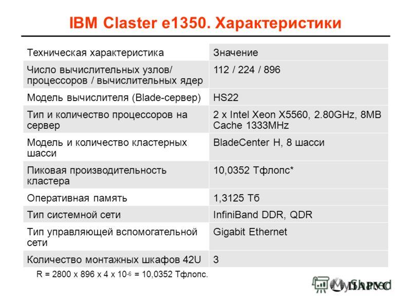 R = 2800 x 896 x 4 x 10 -6 = 10,0352 Тфлопс. IBM Claster e1350. Характеристики Техническая характеристикаЗначение Число вычислительных узлов/ процессоров / вычислительных ядер 112 / 224 / 896 Модель вычислителя (Blade-сервер)HS22 Тип и количество про