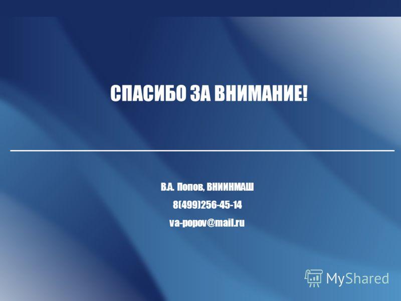 СПАСИБО ЗА ВНИМАНИЕ! В.А. Попов, ВНИИНМАШ 8(499)256-45-14 va-popov@mail.ru