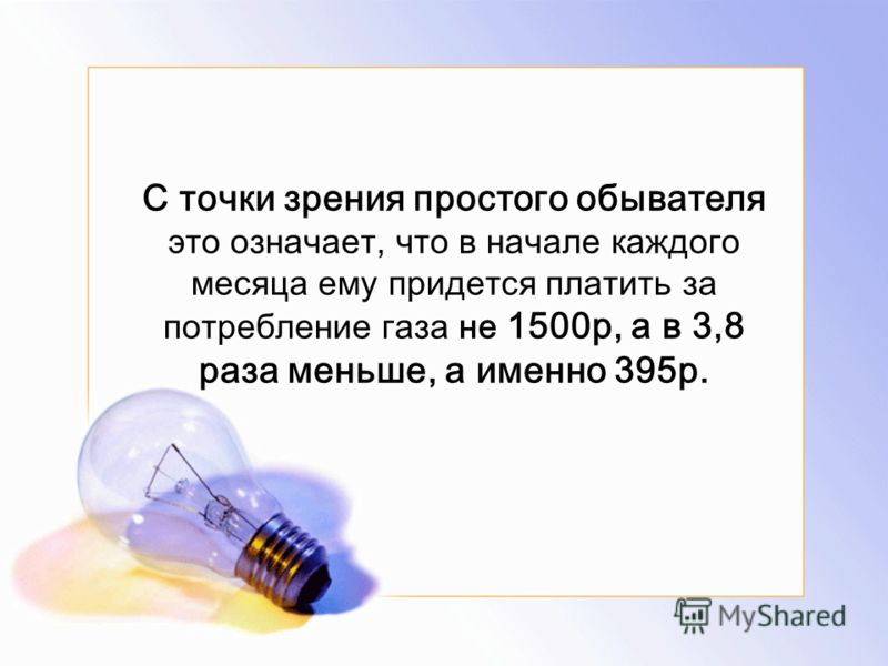 C точки зрения простого обывателя это означает, что в начале каждого месяца ему придется платить за потребление газа не 1500р, а в 3,8 раза меньше, а именно 395р.