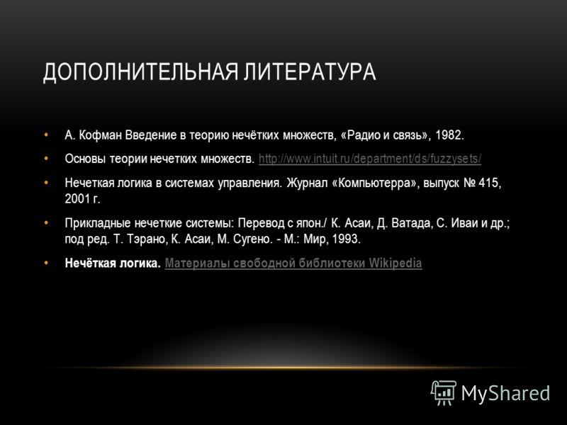 ДОПОЛНИТЕЛЬНАЯ ЛИТЕРАТУРА А. Кофман Введение в теорию нечётких множеств, «Радио и связь», 1982. Основы теории нечетких множеств. http://www.intuit.ru/department/ds/fuzzysets/http://www.intuit.ru/department/ds/fuzzysets/ Нечеткая логика в системах упр