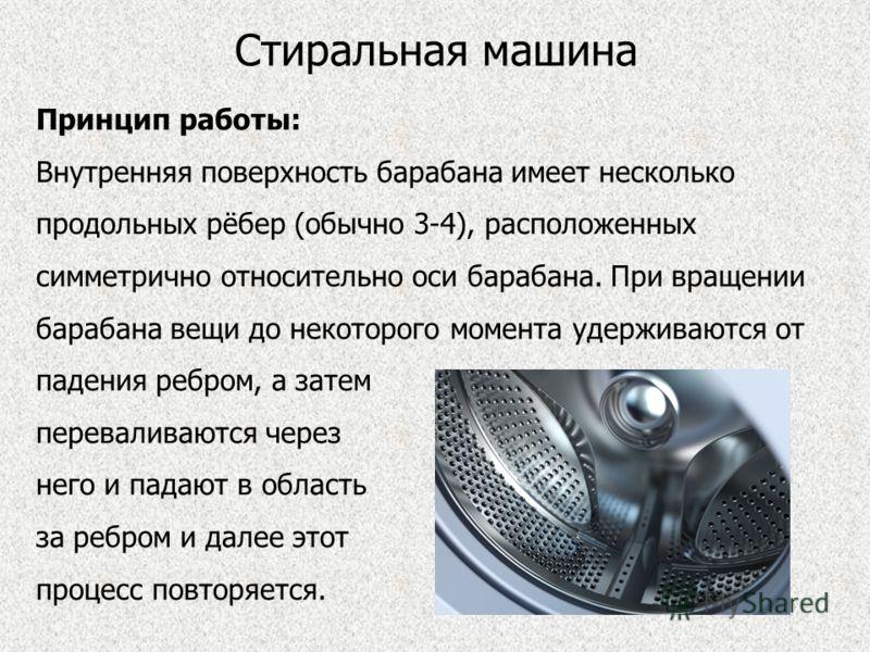Стиральная машина Принцип работы: Внутренняя поверхность барабана имеет несколько продольных рёбер (обычно 3-4), расположенных симметрично относительно оси барабана. При вращении барабана вещи до некоторого момента удерживаются от падения ребром, а з