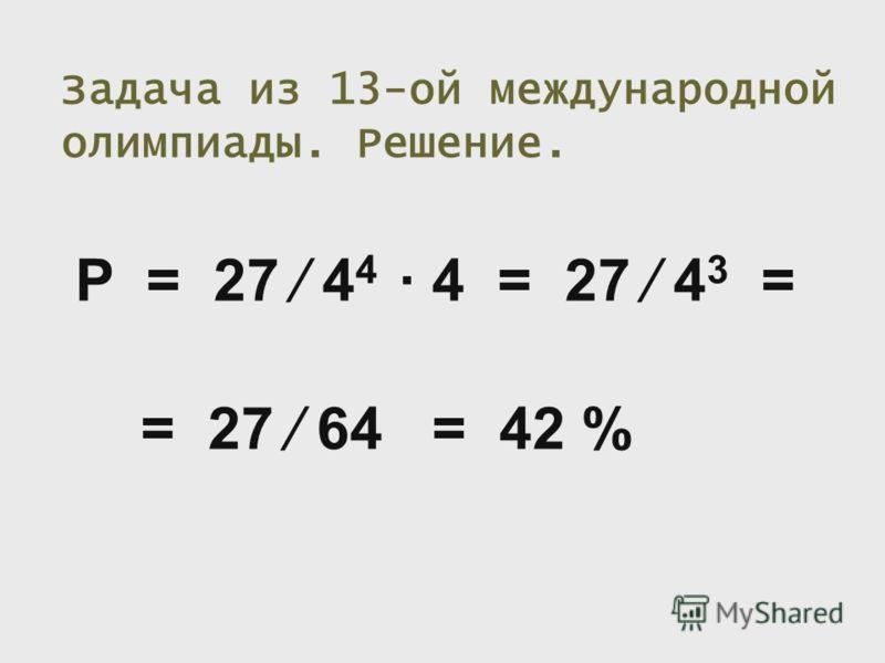 Задача из 13-ой международной олимпиады. Решение. P = 27 4 4 4 = 27 4 3 = = 27 64 = 42 %