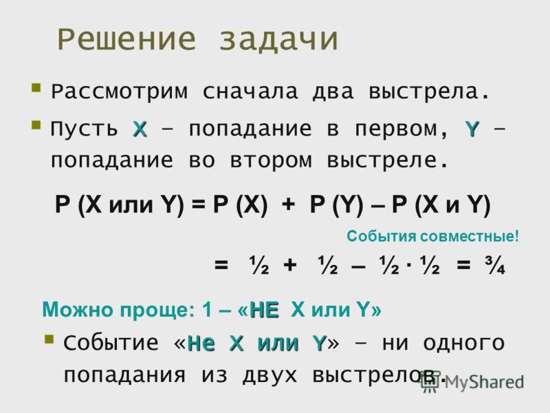 Решение задачи Рассмотрим сначала два выстрела. XY Пусть X – попадание в первом, Y – попадание во втором выстреле. P (X или Y) = P (X) + P (Y) – P (X и Y) События совместные! = ½ + ½ – ½ ½= ¾ НеXилиY Событие «Не X или Y» – ни одного попадания из двух