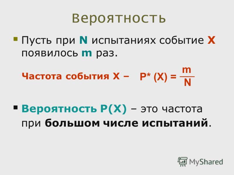 Вероятность Пусть при N испытаниях событие X появилось m раз. Вероятность Р(Х) – это частота при большом числе испытаний. P* (Х) = m N Частота события Х –