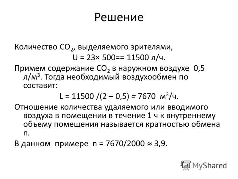 Решение Количество СО 2, выделяемого зрителями, U = 23× 500== 11500 л/ч. Примем содержание СО 2 в наружном воздухе 0,5 л/м 3. Тогда необходимый воздухообмен по составит: L = 11500 /(2 – 0,5) = 7670 м 3 /ч. Отношение количества удаляемого или вводимог