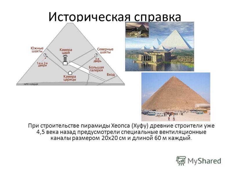 Историческая справка При строительстве пирамиды Хеопса (Хуфу) древние строители уже 4,5 века назад предусмотрели специальные вентиляционные каналы размером 20х20 см и длиной 60 м каждый.