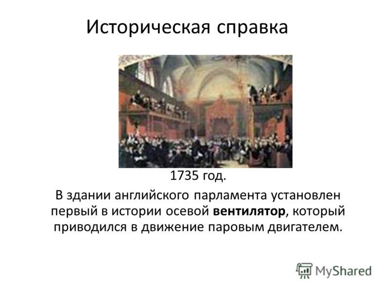 Историческая справка 1735 год. В здании английского парламента установлен первый в истории осевой вентилятор, который приводился в движение паровым двигателем.