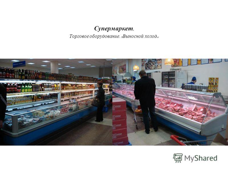 Супермаркет. Торговое оборудование. « Выносной холод »