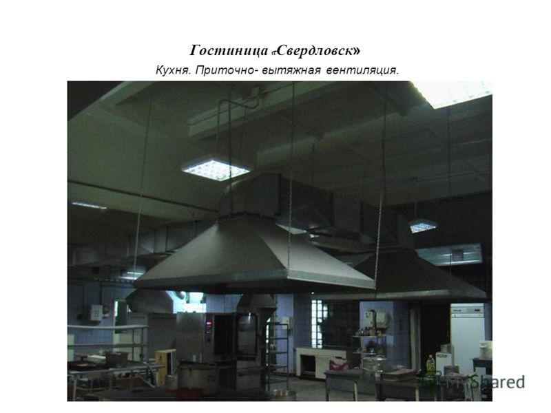 Гостиница « Свердловск» Кухня. Приточно- вытяжная вентиляция.