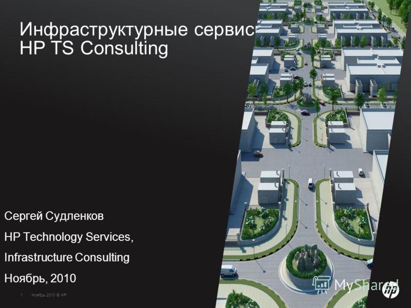 1Ноябрь 2010 © HP1 Инфраструктурные сервисы НР TS Consulting Сергей Судленков HP Technology Services, Infrastructure Consulting Ноябрь, 2010