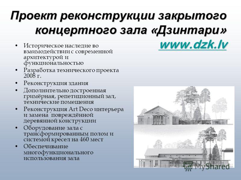 Проект реконструкции закрытого концертного зала « Дзинтари » www.dzk.lv www.dzk.lv Историческое наследие во взаимодействии с современной архитектурой и функциональностью Разработка технического проекта 2008 г. Реконструкция здания Дополнительно достр