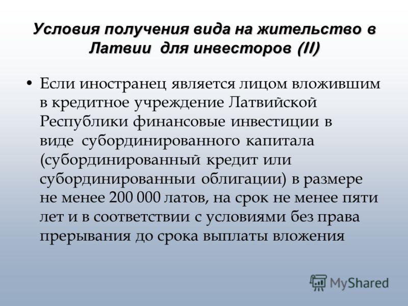 Условия получения вида на жительство в Латвии для инвесторов (II) Если иностранец является лицом вложившим в кредитное учреждение Латвийской Республики финансовые инвестиции в виде субординированного капитала (субординированный кредит или субординиро