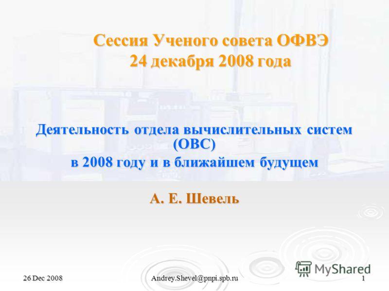 26 Dec 2008Andrey.Shevel@pnpi.spb.ru1 Сессия Ученого совета ОФВЭ 24 декабря 2008 года Деятельность отдела вычислительных систем (ОВС) в 2008 году и в ближайшем будущем А. Е. Шевель