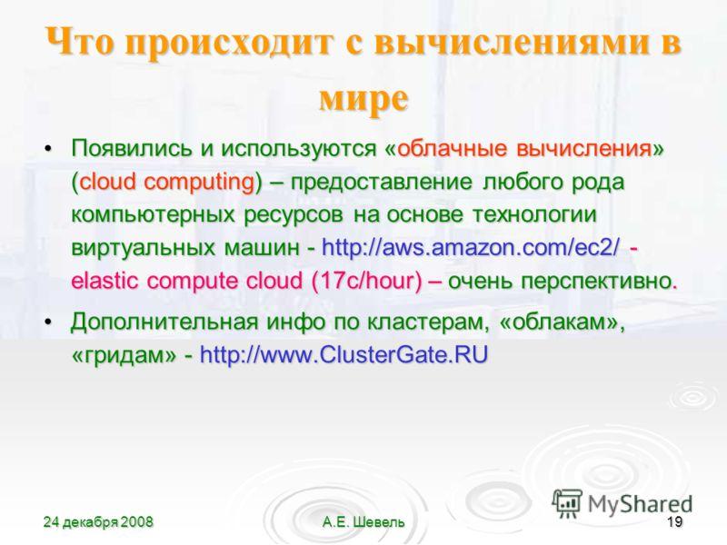 24 декабря 2008А.Е. Шевель19 Что происходит с вычислениями в мире Появились и используются «облачные вычисления» (cloud computing) – предоставление любого рода компьютерных ресурсов на основе технологии виртуальных машин - http://aws.amazon.com/ec2/