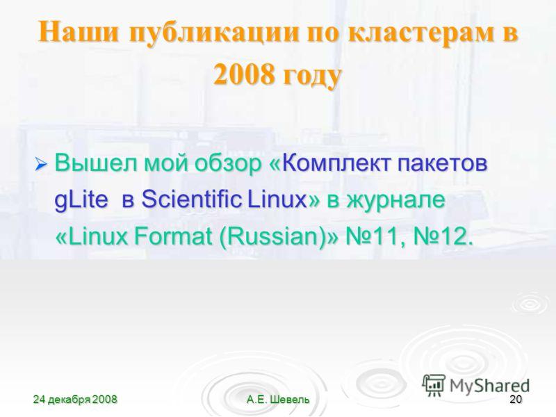 24 декабря 2008А.Е. Шевель20 Наши публикации по кластерам в 2008 году Вышел мой обзор «Комплект пакетов gLite в Scientific Linux» в журнале «Linux Format (Russian)» 11, 12. Вышел мой обзор «Комплект пакетов gLite в Scientific Linux» в журнале «Linux