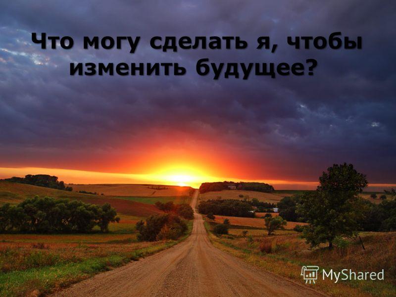 Что могу сделать я, чтобы изменить будущее? Что могу сделать я, чтобы изменить будущее?