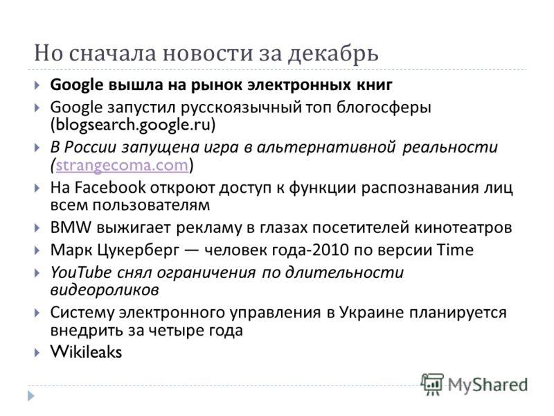 Но сначала новости за декабрь Google вышла на рынок электронных книг Google запустил русскоязычный топ блогосферы (blogsearch.google.ru) В России запущена игра в альтернативной реальности (strangecoma.com)strangecoma.com На Facebook откроют доступ к