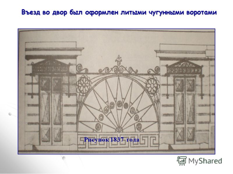 Въезд во двор был оформлен литыми чугунными воротами Рисунок 1837 года