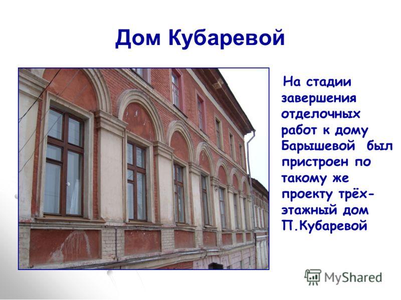 Дом Кубаревой На стадии завершения отделочных работ к дому Барышевой был пристроен по такому же проекту трёх- этажный дом П.Кубаревой