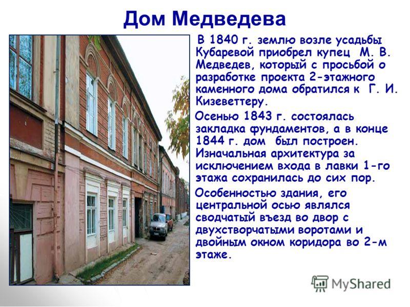 Дом Медведева В 1840 г. землю возле усадьбы Кубаревой приобрел купец М. В. Медведев, который с просьбой о разработке проекта 2-этажного каменного дома обратился к Г. И. Кизеветтеру. Осенью 1843 г. состоялась закладка фундаментов, а в конце 1844 г. до