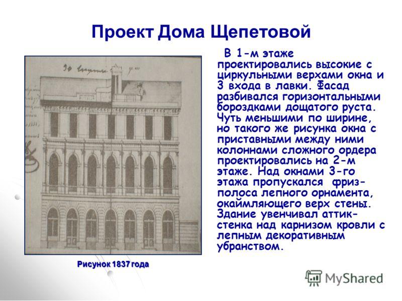 Рисунок 1837 года Проект Дома Щепетовой В 1-м этаже проектировались высокие с циркульными верхами окна и 3 входа в лавки. Фасад разбивался горизонтальными бороздками дощатого руста. Чуть меньшими по ширине, но такого же рисунка окна с приставными меж