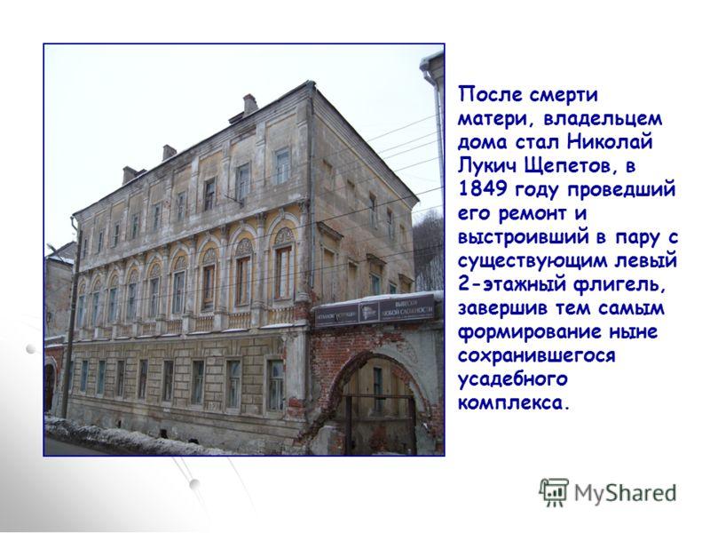 После смерти матери, владельцем дома стал Николай Лукич Щепетов, в 1849 году проведший его ремонт и выстроивший в пару с существующим левый 2-этажный флигель, завершив тем самым формирование ныне сохранившегося усадебного комплекса.