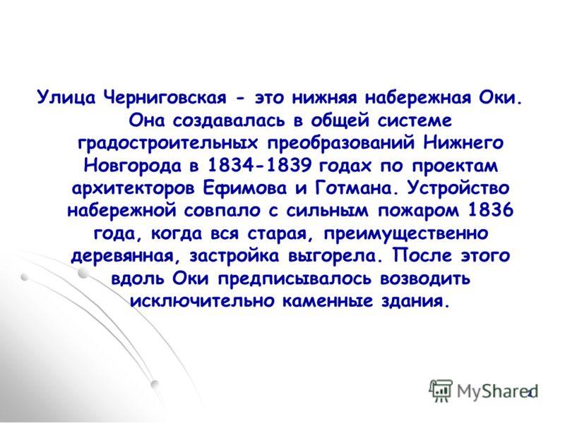 2 Улица Черниговская - это нижняя набережная Оки. Она создавалась в общей системе градостроительных преобразований Нижнего Новгорода в 1834-1839 годах по проектам архитекторов Ефимова и Готмана. Устройство набережной совпало с сильным пожаром 1836 го