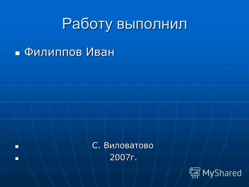 Работу выполнил Филиппов Иван Филиппов Иван С. Виловатово С. Виловатово 2007г. 2007г.
