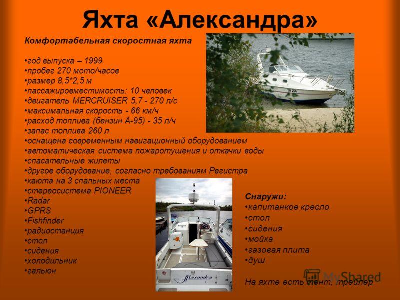 Яхта «Александра» Комфортабельная скоростная яхта год выпуска – 1999 пробег 270 мото/часов размер 8,5*2,5 м пассажировместимость: 10 человек двигатель MERCRUISER 5,7 - 270 л/с максимальная скорость - 66 км/ч расход топлива (бензин А-95) - 35 л/ч запа