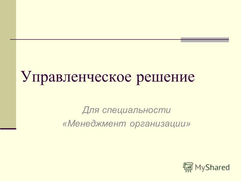 Управленческое решение Для специальности «Менеджмент организации»