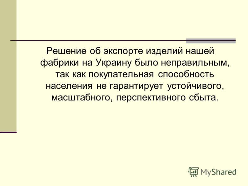 Решение об экспорте изделий нашей фабрики на Украину было неправильным, так как покупательная способность населения не гарантирует устойчивого, масштабного, перспективного сбыта.