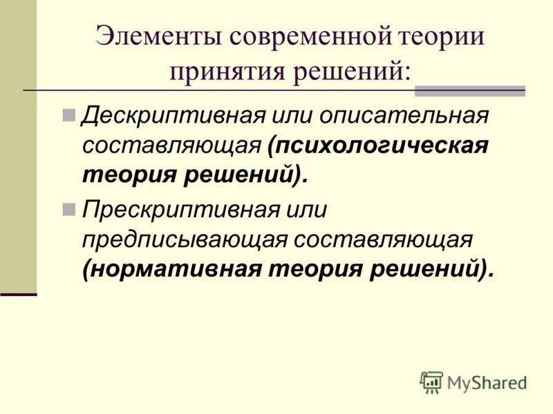 Элементы современной теории принятия решений: Дескриптивная или описательная составляющая (психологическая теория решений). Прескриптивная или предписывающая составляющая (нормативная теория решений).