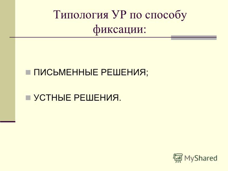 Типология УР по способу фиксации: ПИСЬМЕННЫЕ РЕШЕНИЯ; УСТНЫЕ РЕШЕНИЯ.