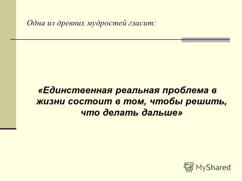 Одна из древних мудростей гласит: «Единственная реальная проблема в жизни состоит в том, чтобы решить, что делать дальше»