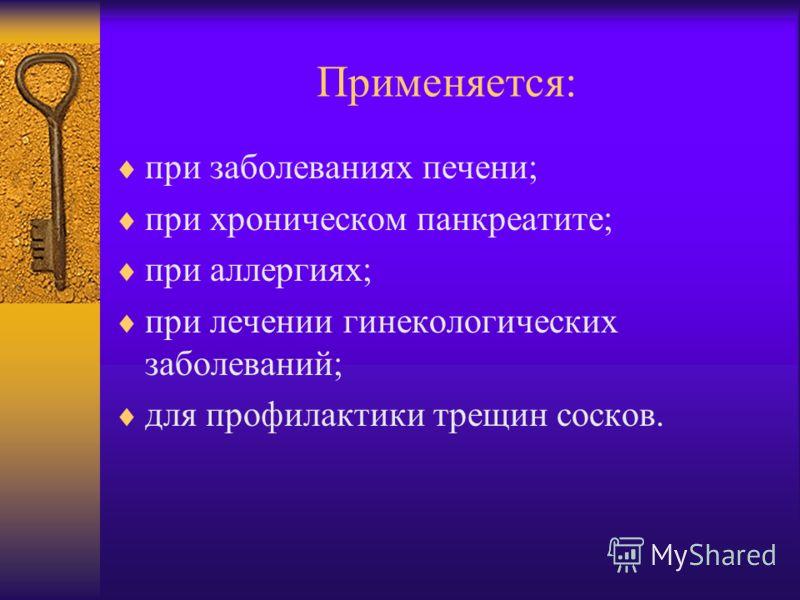 Применяется: при заболеваниях печени; при хроническом панкреатите; при аллергиях; при лечении гинекологических заболеваний; для профилактики трещин сосков.