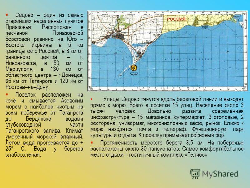 Седово – один из самых старейших населенных пунктов Приазовья. Расположен в песчаной Приазовской береговой равнине на Юго – Востоке Украины в 5 км границы ее с Россией, в 8 км от районного центра – г. Новоазовска, в 50 км от Мариуполя, в 130 км от об