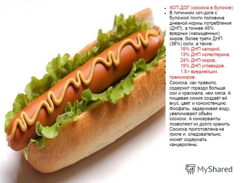 ХОТ-ДОГ (сосиска в булочке) В типичном хот-доге с булочкой почти половина дневной нормы потребления (ДНП), а точнее 45% вредных (насыщенных) жиров, более трети ДНП (38%) соли, а также: 19% ДНП калорий, 13% ДНП холестерина, 24% ДНП жиров, 15% ДНП угле