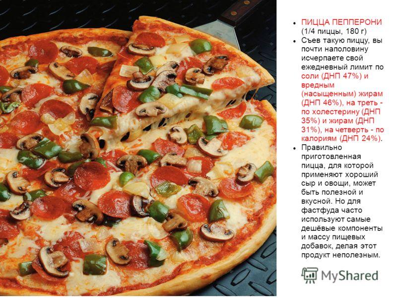 ПИЦЦА ПЕППЕРОНИ (1/4 пиццы, 180 г) Съев такую пиццу, вы почти наполовину исчерпаете свой ежедневный лимит по соли (ДНП 47%) и вредным (насыщенным) жирам (ДНП 46%), на треть - по холестерину (ДНП 35%) и жирам (ДНП 31%), на четверть - по калориям (ДНП